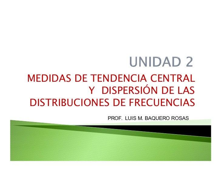 MEDIDAS DE TENDENCIA CENTRAL            Y DISPERSIÓN DE LAS DISTRIBUCIONES DE FRECUENCIAS               PROF. LUIS M. BAQU...