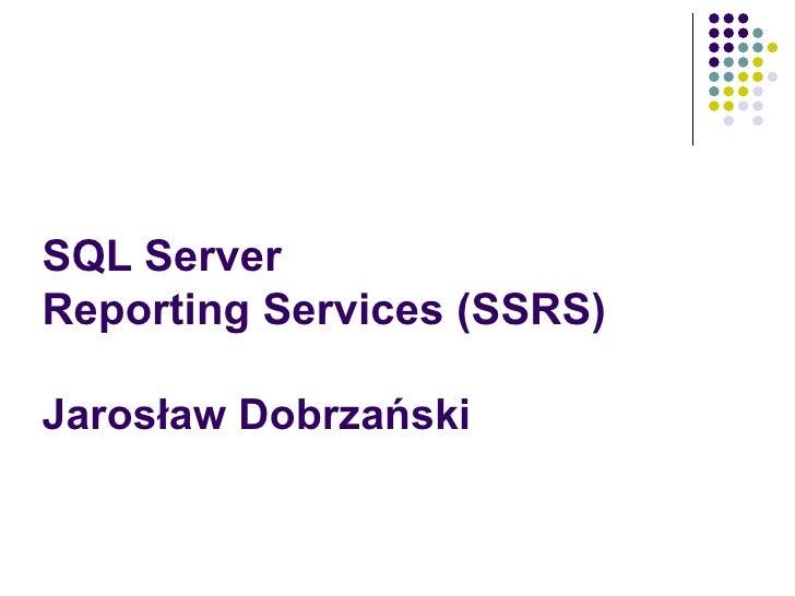 SQL Server  Reporting Services (SSRS) Jarosław Dobrzański 2009/01/12