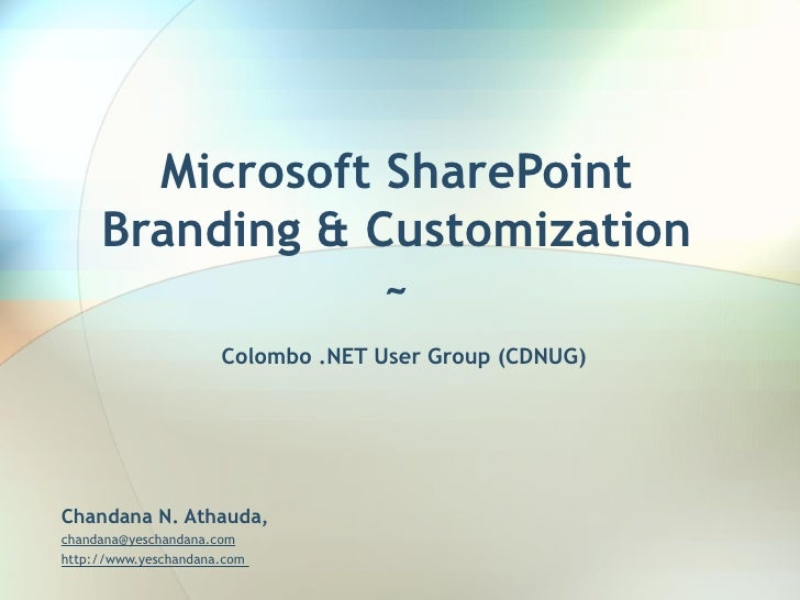 Microsoft SharePoint Branding & Customization ~   Colombo .NET User Group (CDNUG) Chandana N. Athauda, [email_address]   h...