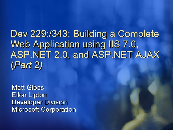 Dev 229:/343: Building a Complete Web Application using IIS 7.0, ASP.NET 2.0, and ASP.NET AJAX ( Part 2) Matt Gibbs Eilon ...