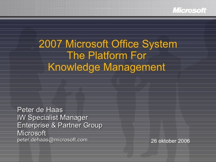 2007 Microsoft Office System The Platform For  Knowledge Management  Peter de Haas IW Specialist Manager Enterprise & Part...