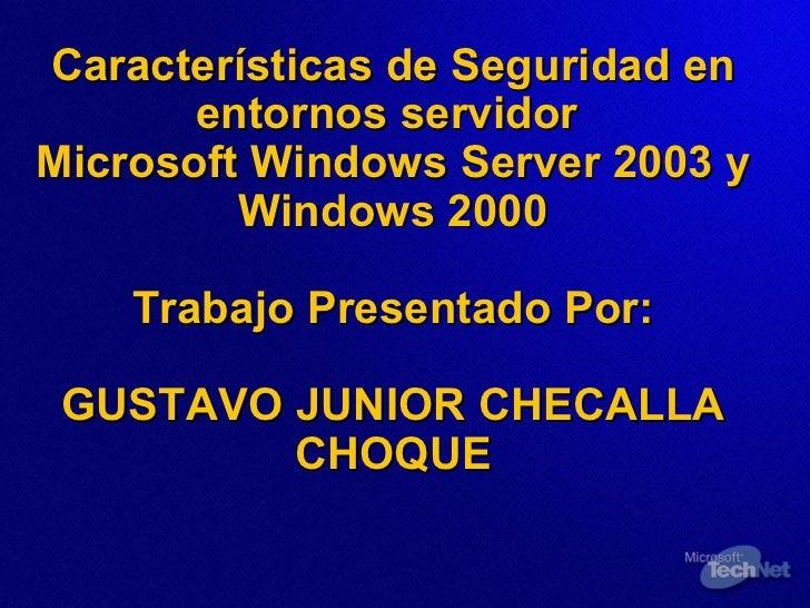 Características de Seguridad en entornos servidor  Microsoft Windows Server 2003 y Windows 2000 Trabajo Presentado Por: GU...