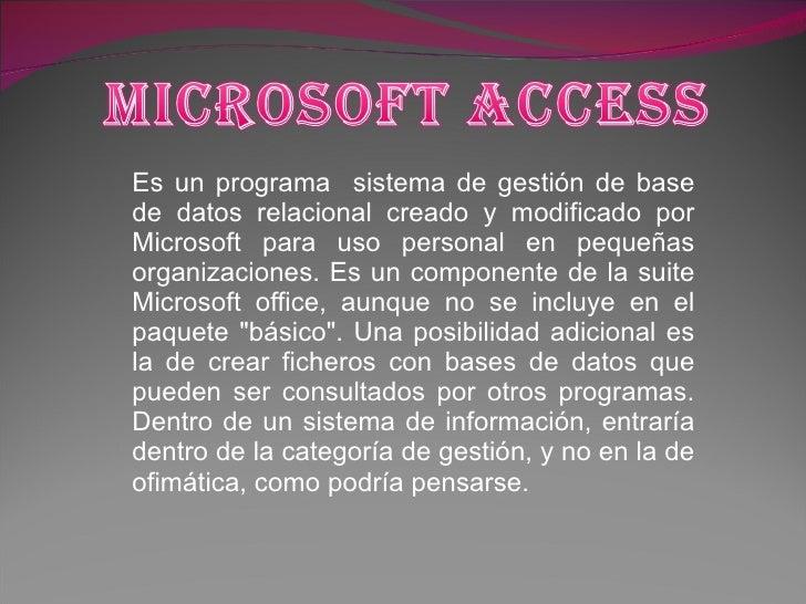 Es un programa  sistema de gestión de base de datos relacional creado y modificado por Microsoft para uso personal en pequ...