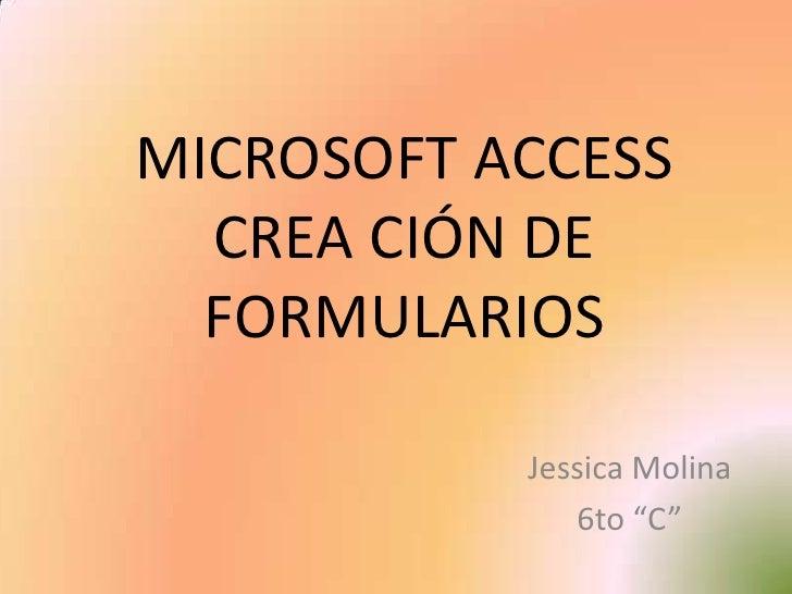 """MICROSOFT ACCESSCREA CIÓN DE FORMULARIOS<br />Jessica Molina<br />6to """"C""""<br />"""