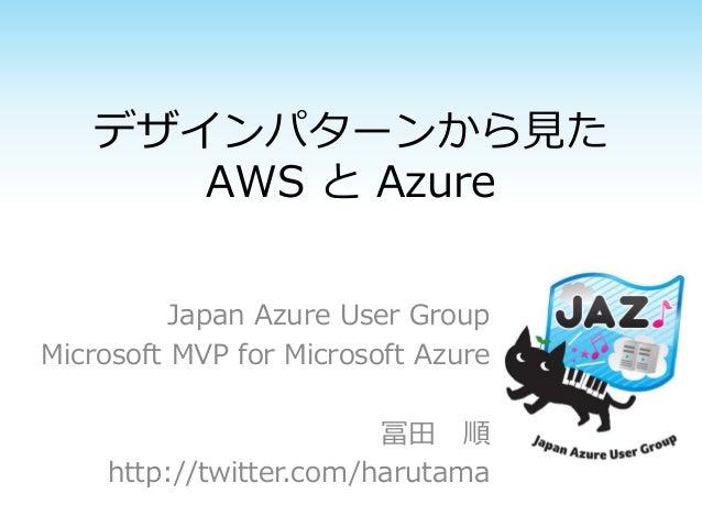 デザインパターンから見た AWS と Azure Japan Azure User Group Microsoft MVP for Microsoft Azure 冨田 順 http://twitter.com/harutama