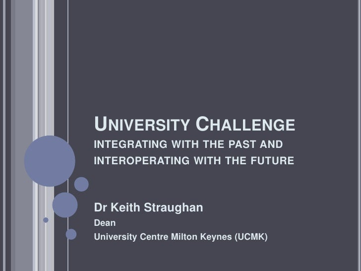 UNIVERSITY CHALLENGE INTEGRATING WITH THE PAST AND INTEROPERATING WITH THE FUTURE    Dr Keith Straughan Dean University Ce...