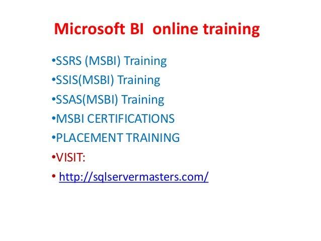 Microsoft BI online training •SSRS (MSBI) Training •SSIS(MSBI) Training •SSAS(MSBI) Training •MSBI CERTIFICATIONS •PLACEME...
