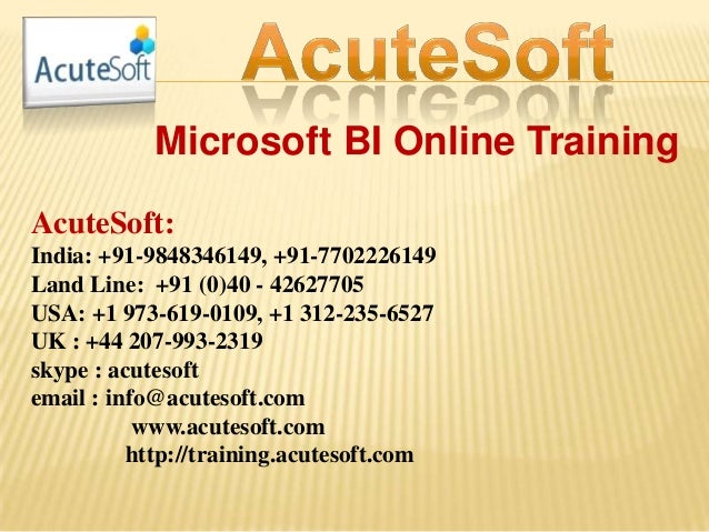 Microsoft BI Online Training AcuteSoft: India: +91-9848346149, +91-7702226149 Land Line: +91 (0)40 - 42627705 USA: +1 973-...