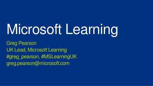 Microsoft LearningGreg PearsonUK Lead, Microsoft Learning#greg_pearson, #MSLearningUKgreg.pearson@microsoft.com