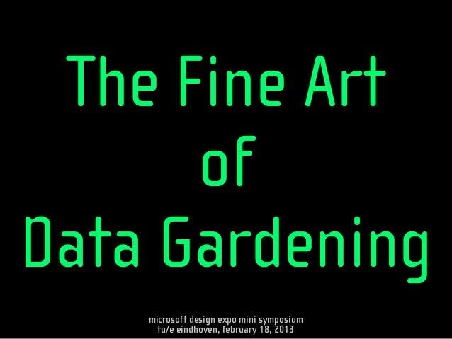 The Fine Art      ofData Gardening    microsoft design expo mini symposium      tu/e eindhoven, february 18, 2013