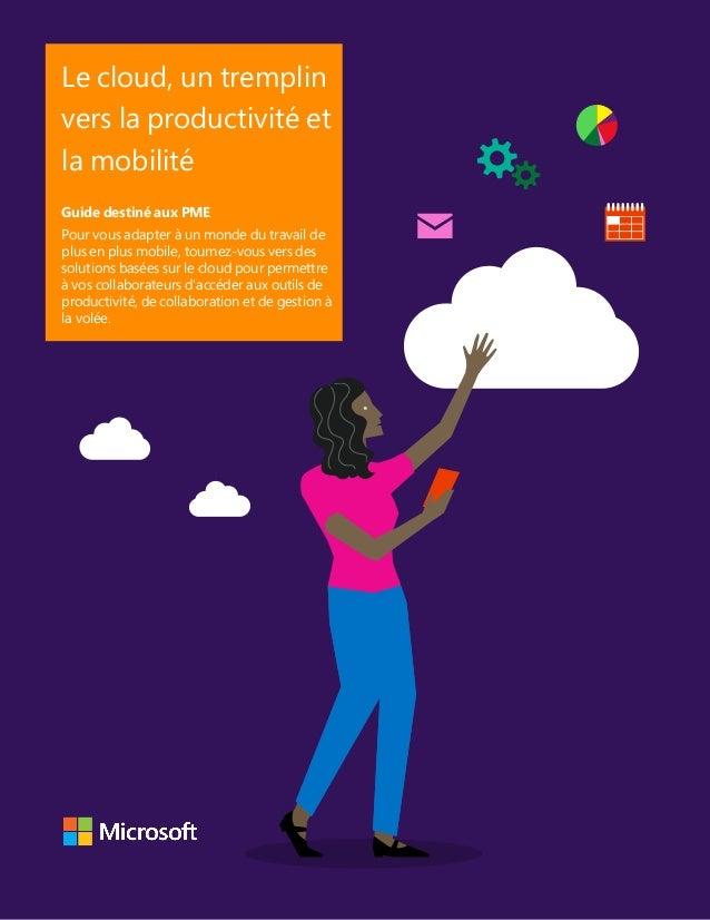 Le cloud, un tremplin vers la productivité et la mobilité Guide destiné aux PME Pour vous adapter à un monde du travail de...