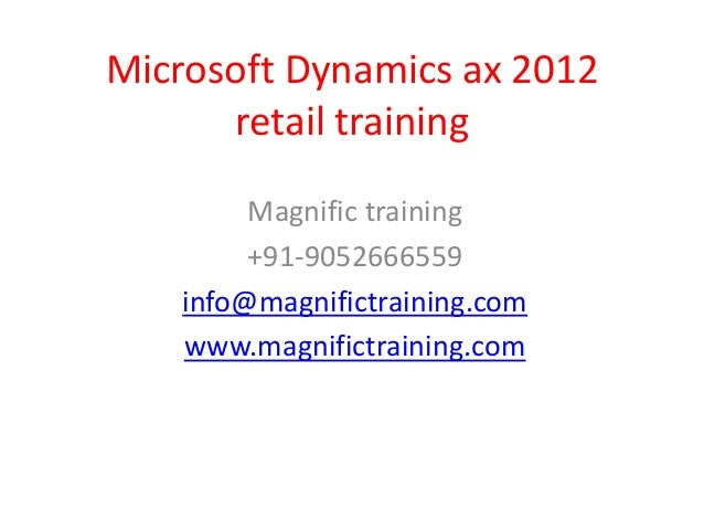 Microsoft Dynamics ax 2012 retail training Magnific training +91-9052666559 info@magnifictraining.com www.magnifictraining...