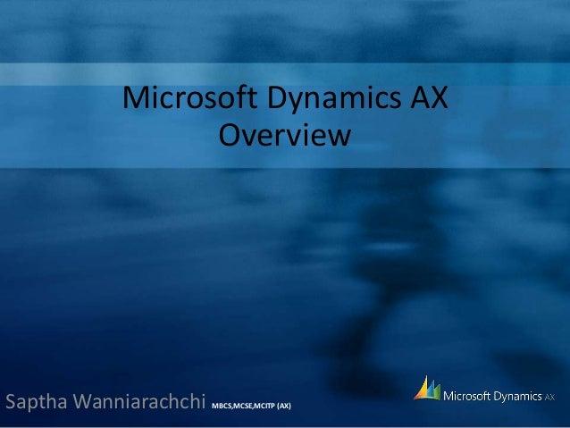 Microsoft Dynamics AX Overview Saptha Wanniarachchi MBCS,MCSE,MCITP (AX)