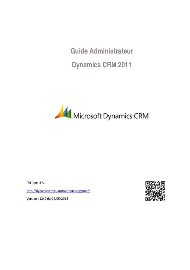 Guide Administrateur Dynamics CRM 2011 Philippe LEAL http://dynamicscrmcustomization.blogspot.fr Version : 1.0.0 du 04/05/...