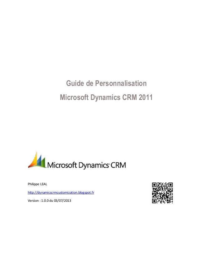 Guide de Personnalisation Microsoft Dynamics CRM 2011 Philippe LEAL http://dynamicscrmcustomization.blogspot.fr Version : ...