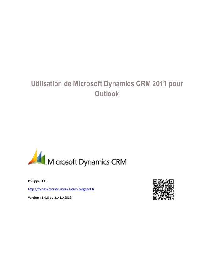 Utilisation de Microsoft Dynamics CRM 2011 pour Outlook  Philippe LEAL http://dynamicscrmcustomization.blogspot.fr Version...