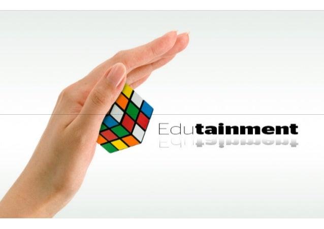 Edutainment Education + Entertainment