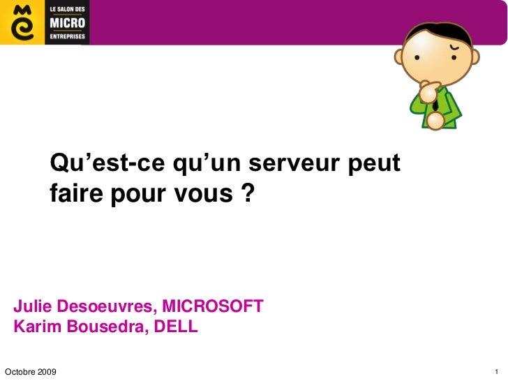 Qu'est-ce qu'un serveur peut          faire pour vous ? Julie Desoeuvres, MICROSOFT Karim Bousedra, DELLOctobre 2009      ...
