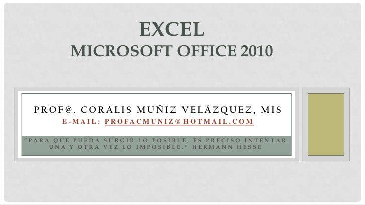 """ExcelMicrosoft office 2010<br />Prof@. Coralis Muñiz Velázquez, mis<br />E-mail: Profacmuniz@hotmail.com<br />""""Para que pu..."""