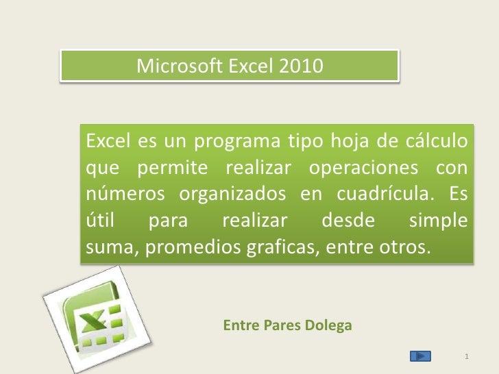 1<br />Microsoft Excel 2010<br />Excel es un programa tipo hoja de cálculo que permite realizar operaciones con números or...
