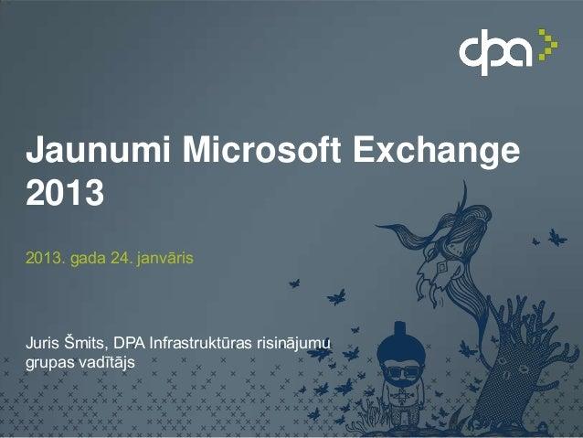 Jaunumi Microsoft Exchange20132013. gada 24. janvārisJuris Šmits, DPA Infrastruktūras risinājumugrupas vadītājs