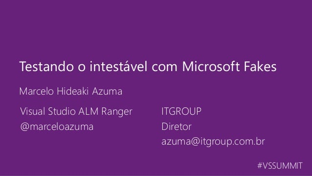 #VSSUMMIT Marcelo Hideaki Azuma Testando o intestável com Microsoft Fakes Visual Studio ALM Ranger @marceloazuma ITGROUP D...