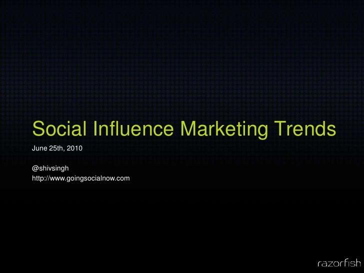 Social Influence Marketing Trends June 25th, 2010  @shivsingh http://www.goingsocialnow.com