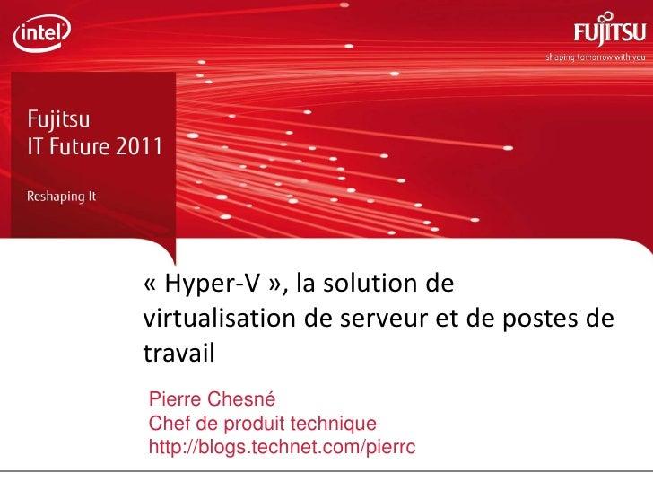 « Hyper-V », la solution devirtualisation de serveur et de postes detravailPierre ChesnéChef de produit techniquehttp://bl...