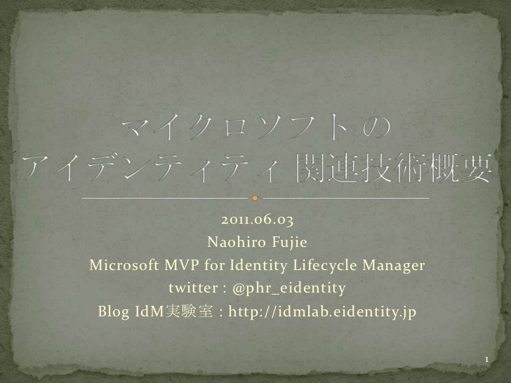 2011.06.03<br />NaohiroFujie<br />Microsoft MVP for Identity Lifecycle Manager<br />twitter : @phr_eidentity<br />Blog IdM...
