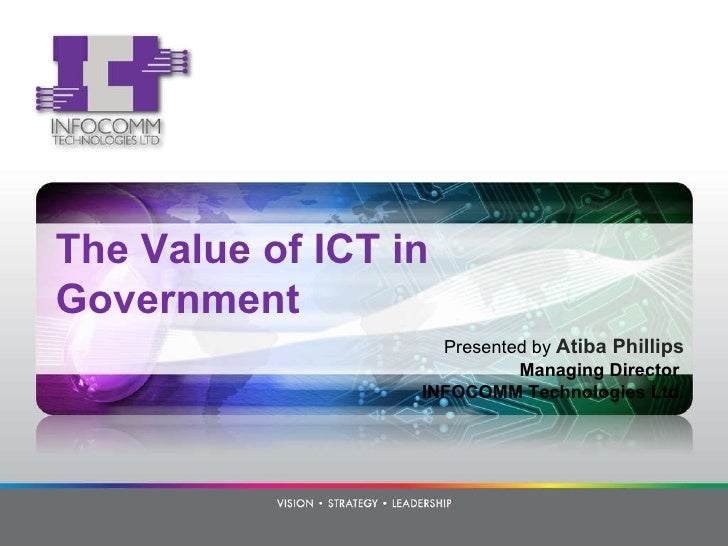 The Value of ICT in Government Presented by  Atiba Phillips Managing Director  INFOCOMM Technologies Ltd .