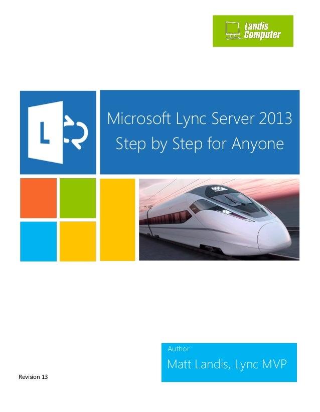 Author Matt Landis, Lync MVP Microsoft Lync Server 2013 Step by Step for Anyone Revision 13