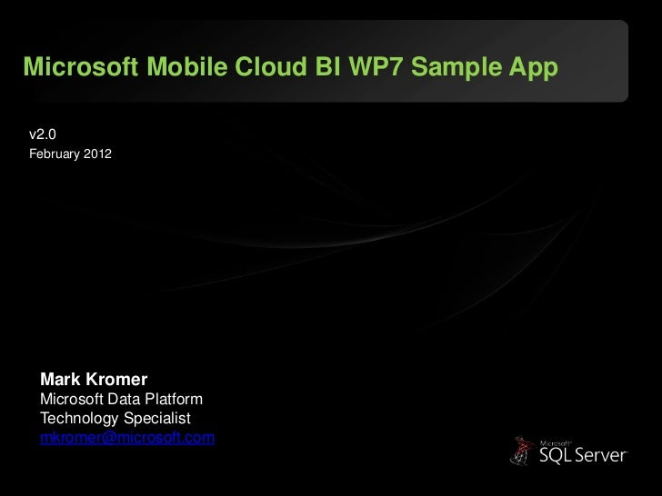 Microsoft Mobile Cloud BI WP7 Sample Appv2.0February 2012 Mark Kromer Microsoft Data Platform Technology Specialist mkrome...