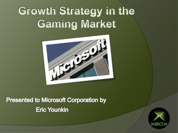 Growth Strategy in the Gaming Market<br />Presented to Microsoft Corporation by<br />Eric Younkin<br />