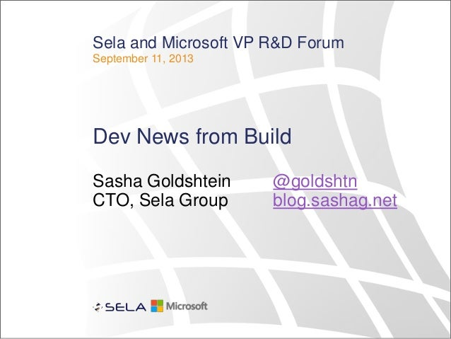 Sela and Microsoft VP R&D Forum September 11, 2013 Dev News from Build Sasha Goldshtein @goldshtn CTO, Sela Group blog.sas...