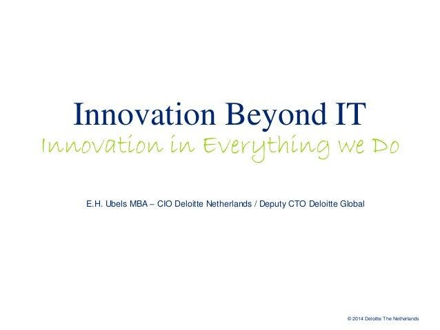 Innovation Beyond IT  Innovation in Everything we Do E.H. Ubels MBA – CIO Deloitte Netherlands / Deputy CTO Deloitte Globa...
