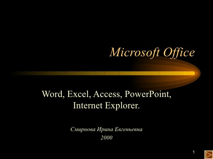Microsoft Office Word, Excel, Access, PowerPoint, Internet Explorer. Смирнова Ирина Евгеньевна 2000