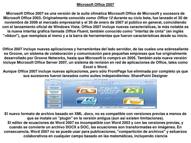Microsoft Office 2007Microsoft Office 2007 es una versión de la suite ofimática Microsoft Office de Microsoft y sucesora d...