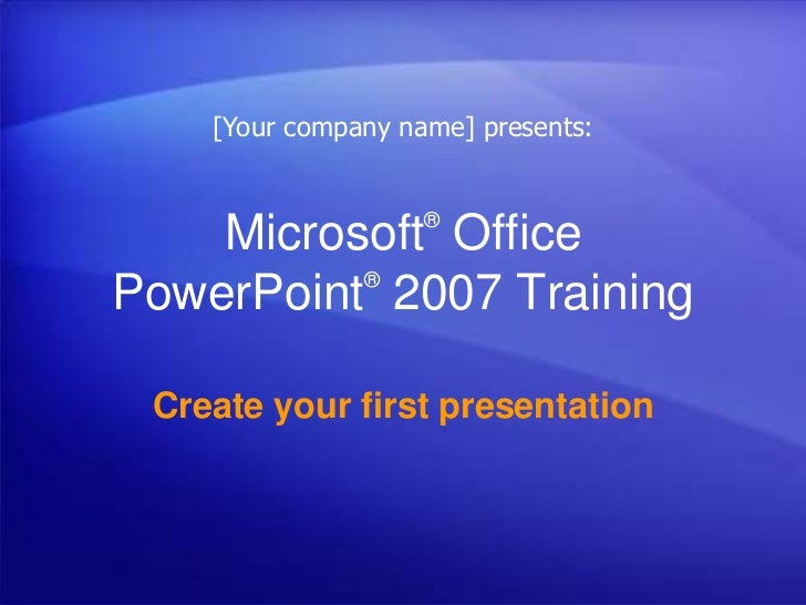 [Your company name] presents:                    ®    Microsoft Office          ®PowerPoint 2007 Training Create your firs...