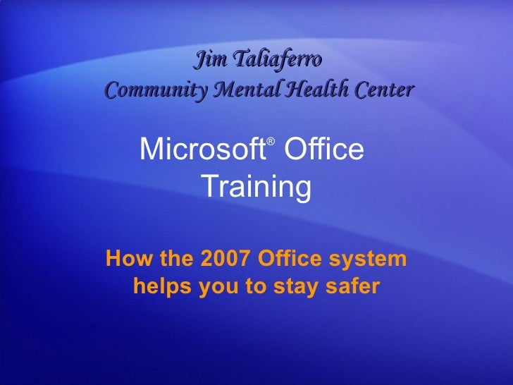 Microsoft ®  Office  Training How the 2007 Office system helps you to stay safer Jim Taliaferro Community Mental Health Ce...