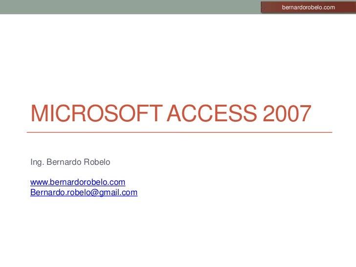 Microsoft Access 2007<br />Ing. Bernardo Robelo<br />www.bernardorobelo.com<br />Bernardo.robelo@gmail.com<br />