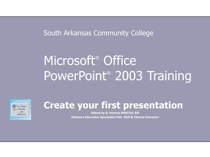 Microsoft ®  Office  PowerPoint ®  2003 Training Create your first presentation Edited by B. Holmes MSN/Ed, RN Distance Ed...