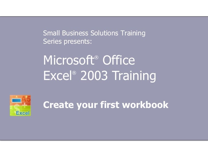 Microsoft ®  Office  Excel ®   2003 Training Create your first workbook Small Business Solutions Training Series presents: