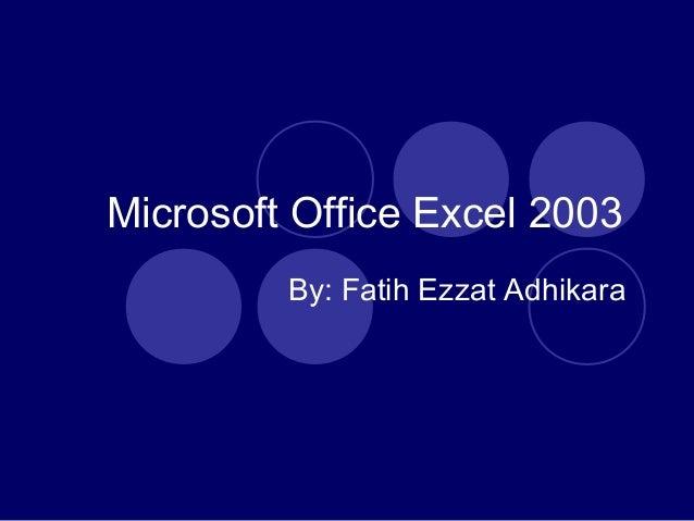 Microsoft Office Excel 2003By: Fatih Ezzat Adhikara