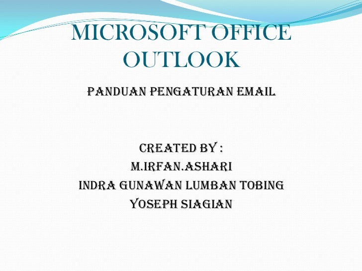 MICROSOFT OFFICE    OUTLOOK PANDUAN PENGATURAN EMAIL        CREATED BY :       M.IRFAN.ASHARIINDRA GUNAWAN LUMBAN TOBING  ...