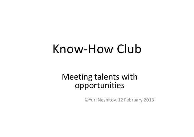 Know-How Club Meeting talents with   opportunities      ©Yuri Neshitov, 12 February 2013