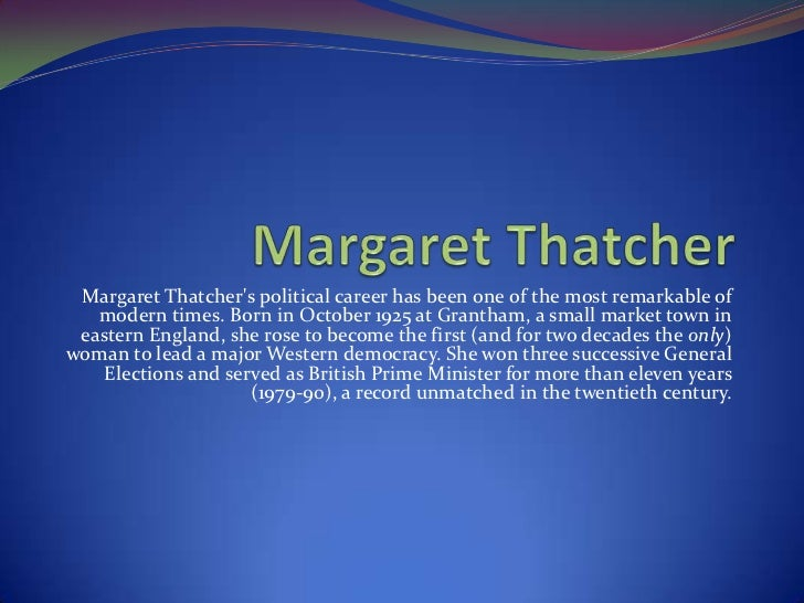 Margaret Thatchers political career has been one of the most remarkable of   modern times. Born in October 1925 at Grantha...