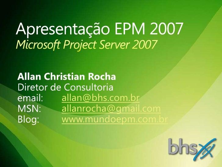 Apresentação EPM 2007Microsoft Project Server 2007<br />Allan Christian Rocha<br />Diretor de Consultoria<br />email: all...