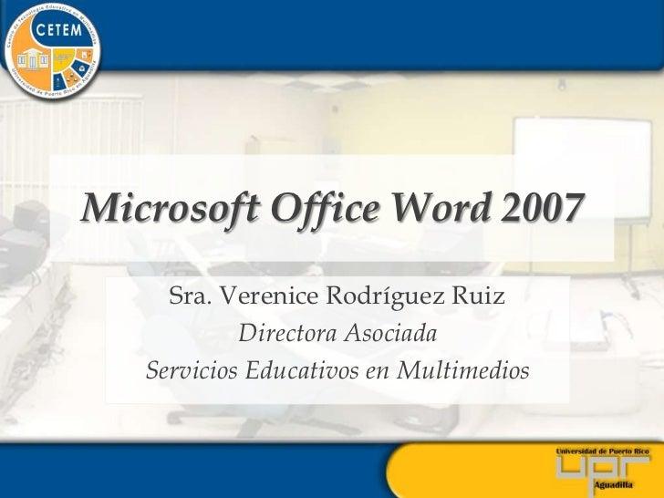 Microsoft Office Word 2007       Sra. Verenice Rodríguez Ruiz             Directora Asociada    Servicios Educativos en Mu...