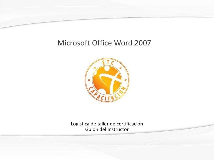 Microsoft Office Word 2007<br />Logística de taller de certificaciónGuion del Instructor<br />