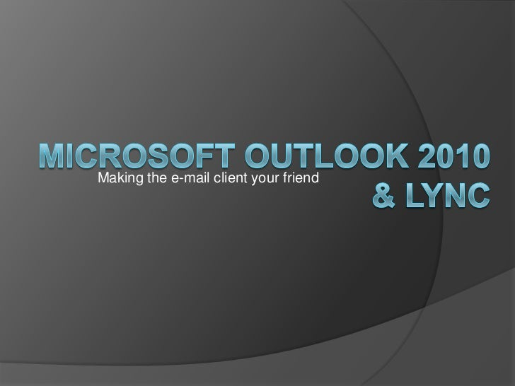 Microsoft Outlook 2010 & Lync<br />Making the e-mail client your friend<br />